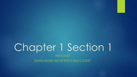 Chapter 1 Section 1 WHAT IS CIVICS? ESSENTIAL QUESTION: WHAT ARE TRAITS OF GOOD U.S. CITIZENS?