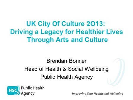 UK City Of Culture 2O13: Driving a Legacy for Healthier Lives Through Arts and Culture Brendan Bonner Head of Health & Social Wellbeing Public Health Agency.