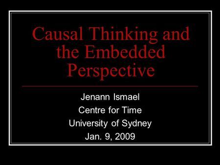 Causal Thinking and the Embedded Perspective Jenann Ismael Centre for Time University of Sydney Jan. 9, 2009.