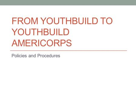 FROM YOUTHBUILD TO YOUTHBUILD AMERICORPS Policies and Procedures.