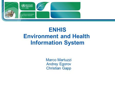 Presenter Position ENHIS Environment and Health Information System Marco Martuzzi Andrey Egorov Christian Gapp.