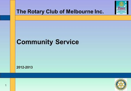 1 The Rotary Club of Melbourne Inc. Community Service 2012-2013.