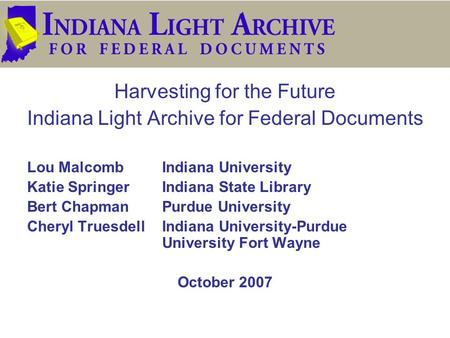 Harvesting for the Future Indiana Light Archive for Federal Documents Lou MalcombIndiana University Katie SpringerIndiana State Library Bert ChapmanPurdue.