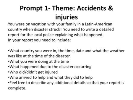 Prompt 1- Theme: Accidents & injuries You were on vacation with your family in a Latin-American country when disaster struck! You need to write a detailed.