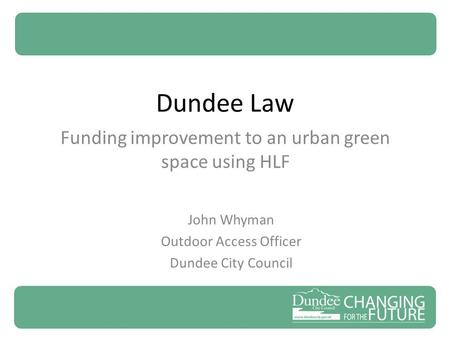 Dundee Law Funding improvement to an urban green space using HLF John Whyman Outdoor Access Officer Dundee City Council.