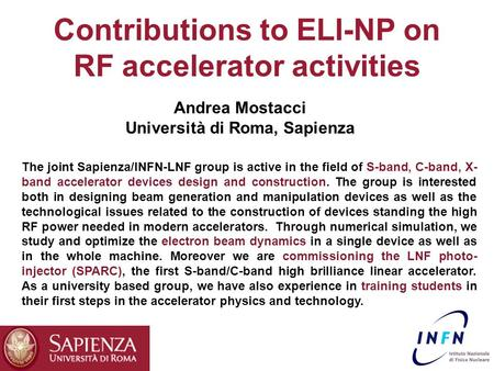 Contributions to ELI-NP on RF accelerator activities Andrea Mostacci Università di Roma, Sapienza The joint Sapienza/INFN-LNF group is active in the field.