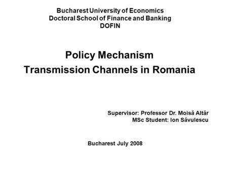 Bucharest University of Economics Doctoral School of Finance and Banking DOFIN Policy Mechanism Transmission Channels in Romania Supervisor: Professor.