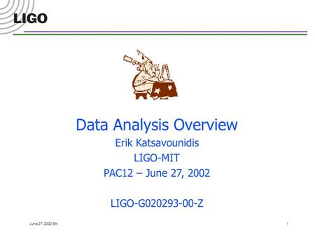 June 27, 2002 EK 1 Data Analysis Overview Erik Katsavounidis LIGO-MIT PAC12 – June 27, 2002 LIGO-G020293-00-Z.