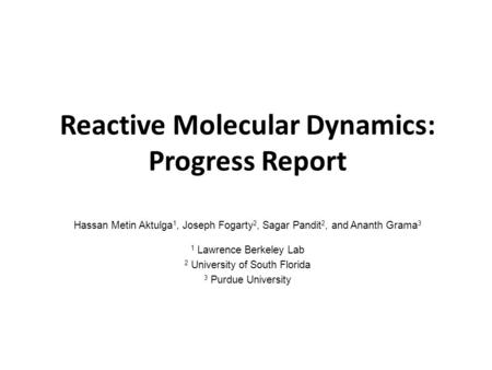 Reactive Molecular Dynamics: Progress Report Hassan Metin Aktulga 1, Joseph Fogarty 2, Sagar Pandit 2, and Ananth Grama 3 1 Lawrence Berkeley Lab 2 University.