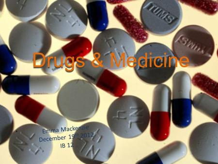 Drugs Drugs & Medicine Emma Mackenzie December 19 th 2012 IB 12.