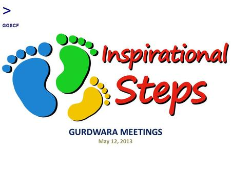 "GURDWARA MEETINGS May 12, 2013 > GGSCF. Objectives of Inspirational Steps Challenge individuals to run/walk ""further or faster that they have ever gone."