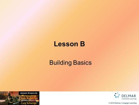 © 2010 Delmar, Cengage Learning Instructor Resources for Lesson B Building Basics.