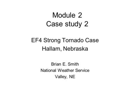 Module 2 Case study 2 EF4 Strong Tornado Case Hallam, Nebraska Brian E. Smith National Weather Service Valley, NE.