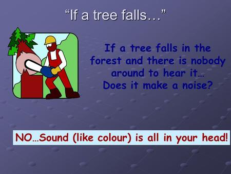 """If a tree falls…"" If a tree falls in the forest and there is nobody around to hear it… Does it make a noise? NO…Sound (like colour) is all in your head!"