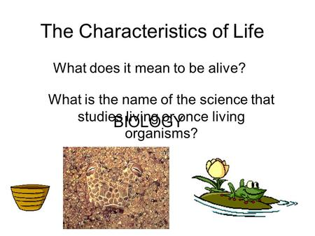 The Characteristics of Life What does it mean to be alive? What is the name of the science that studies living or once living organisms? BIOLOGY.