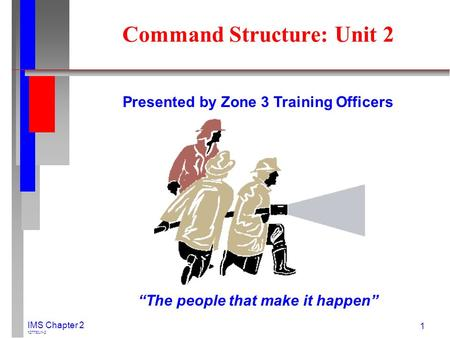 "IMS Chapter 2 127730J1-2 1 Presented by Zone 3 Training Officers ""The people that make it happen"" Command Structure: Unit 2."