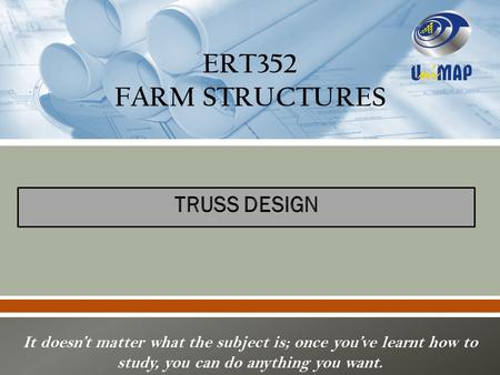 ERT352 FARM STRUCTURES It doesn't matter what the subject is; once you've learnt how to study, you can do anything you want.