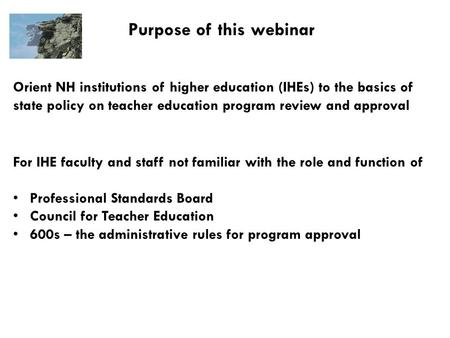 Purpose of this webinar Orient NH institutions of higher education (IHEs) to the basics of state policy on teacher education program review and approval.