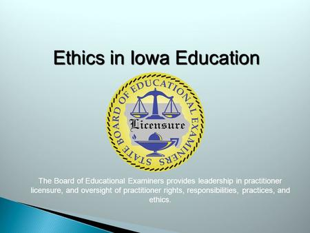 Ethics in Iowa Education The Board of Educational Examiners provides leadership in practitioner licensure, and oversight of practitioner rights, responsibilities,