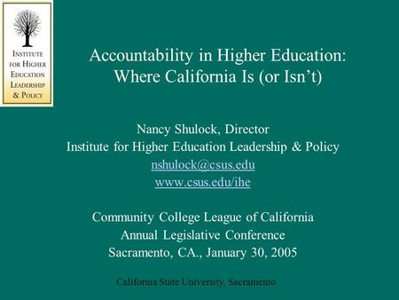 California State University, Sacramento Accountability in Higher Education: Where California Is (or Isn't) Nancy Shulock, Director Institute for Higher.