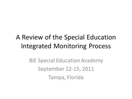A Review of the Special Education Integrated Monitoring Process BIE Special Education Academy September 12-15, 2011 Tampa, Florida.