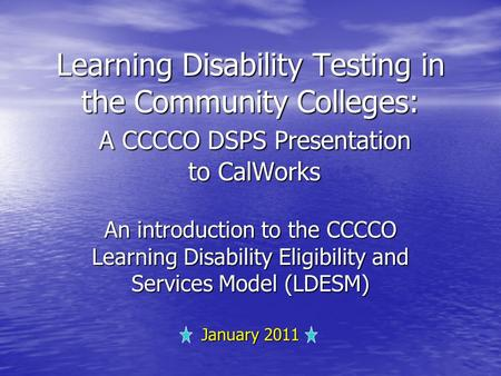 Learning Disability Testing in the Community Colleges: A CCCCO DSPS Presentation to CalWorks An introduction to the CCCCO Learning Disability Eligibility.