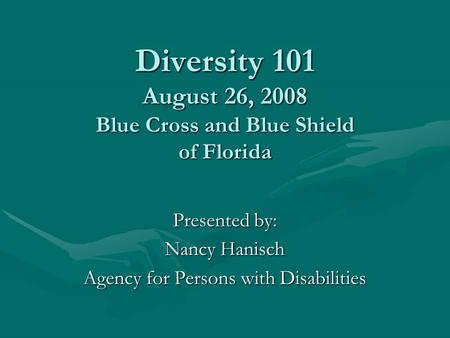 Diversity 101 August 26, 2008 Blue Cross and Blue Shield of Florida Presented by: Nancy Hanisch Agency for Persons with Disabilities.