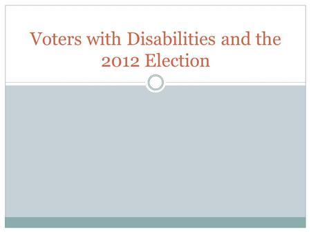 Voters with Disabilities and the 2012 Election. Pre-Election Preparation In October and Early November prior to the election, Disability Rights Ohio travelled.