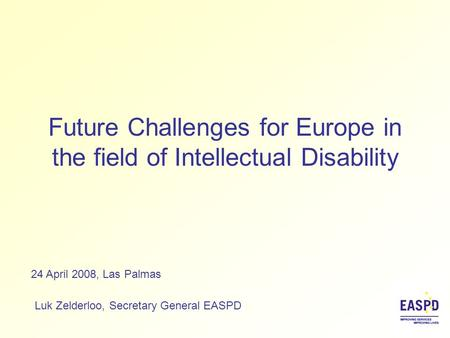 Future Challenges for Europe in the field of Intellectual Disability Luk Zelderloo, Secretary General EASPD 24 April 2008, Las Palmas.