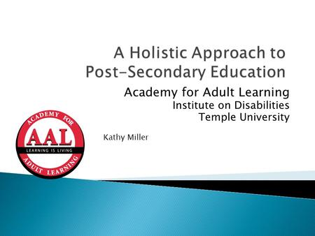 Academy for Adult Learning Institute on Disabilities Temple University Kathy Miller.