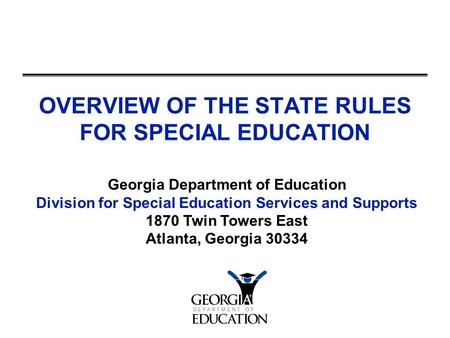 OVERVIEW OF THE STATE RULES FOR SPECIAL EDUCATION Georgia Department of Education Division for Special Education Services and Supports 1870 Twin Towers.