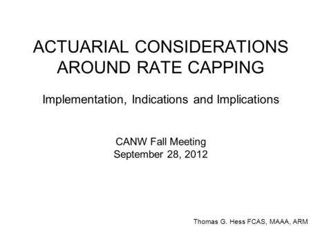 ACTUARIAL CONSIDERATIONS AROUND RATE CAPPING Implementation, Indications and Implications CANW Fall Meeting September 28, 2012 Thomas G. Hess FCAS, MAAA,