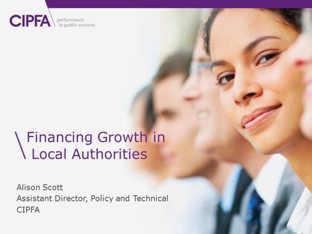 Financing Growth in Local Authorities Alison Scott Assistant Director, Policy and Technical CIPFA.
