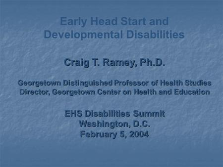 Early Head Start and Developmental Disabilities Craig T. Ramey, Ph.D. Georgetown Distinguished Professor of Health Studies Director, Georgetown Center.
