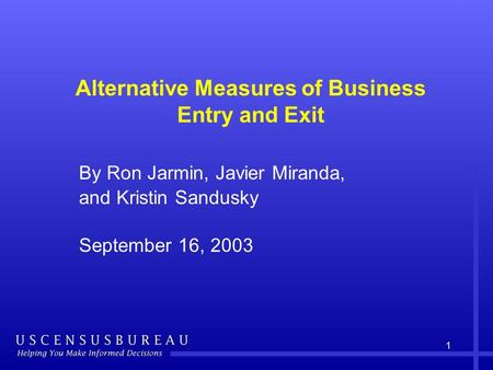 1 Alternative Measures of Business Entry and Exit By Ron Jarmin, Javier Miranda, and Kristin Sandusky September 16, 2003.