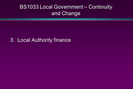 BS1033 Local Government – Continuity and Change 3. Local Authority finance.