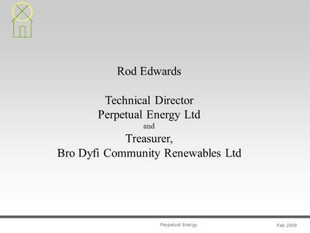 Perpetual Energy Feb 2009 Rod Edwards Technical Director Perpetual Energy Ltd and Treasurer, Bro Dyfi Community Renewables Ltd.