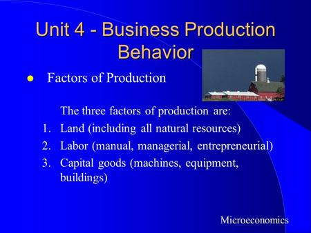 Unit 4 - Business Production Behavior l Factors of Production The three factors of production are: 1.Land (including all natural resources) 2.Labor (manual,