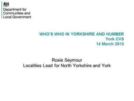 WHO'S WHO IN YORKSHIRE AND HUMBER York CVS 14 March 2013 Rosie Seymour Localities Lead for North Yorkshire and York.