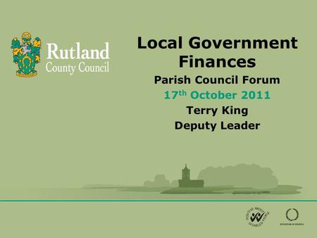 Local Government Finances Parish Council Forum 17 th October 2011 Terry King Deputy Leader.
