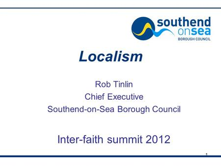 1 Localism Rob Tinlin Chief Executive Southend-on-Sea Borough Council Inter-faith summit 2012.