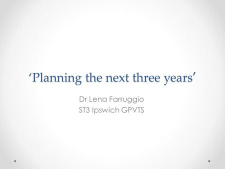 'Planning the next three years ' Dr Lena Farruggio ST3 Ipswich GPVTS.