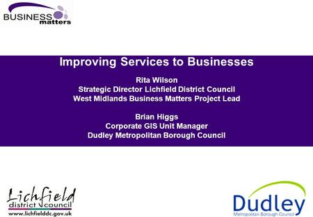 Improving Services to Businesses Rita Wilson Strategic Director Lichfield District Council West Midlands Business Matters Project Lead Brian Higgs Corporate.