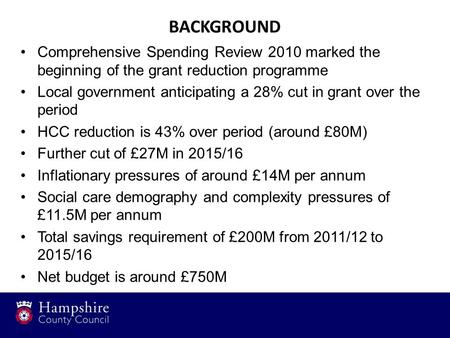BACKGROUND Comprehensive Spending Review 2010 marked the beginning of the grant reduction programme Local government anticipating a 28% cut in grant over.