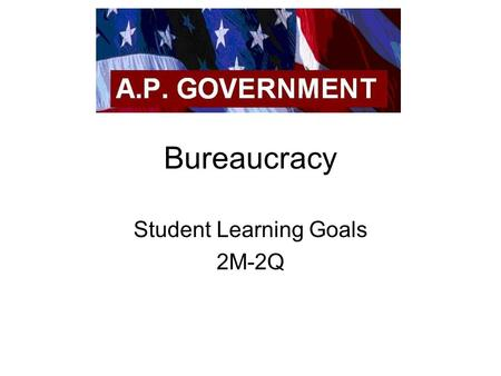 "Bureaucracy Student Learning Goals 2M-2Q. Bureaucracy Large, complex organization of appointed, not elected, officials. ""bureau"" – French for small desks,"