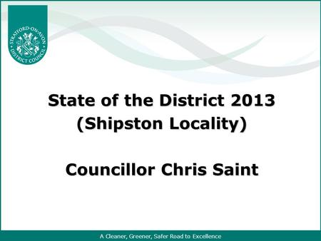 A Cleaner, Greener, Safer Road to Excellence State of the District 2013 (Shipston Locality) Councillor Chris Saint.
