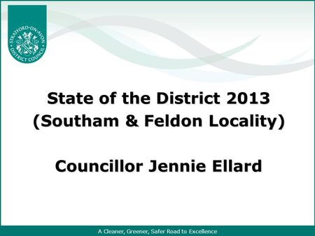A Cleaner, Greener, Safer Road to Excellence State of the District 2013 (Southam & Feldon Locality) Councillor Jennie Ellard.