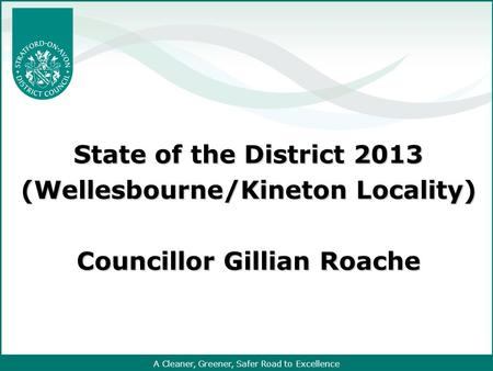 A Cleaner, Greener, Safer Road to Excellence State of the District 2013 (Wellesbourne/Kineton Locality) Councillor Gillian Roache.