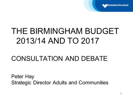 1 THE BIRMINGHAM BUDGET 2013/14 AND TO 2017 CONSULTATION AND DEBATE Peter Hay Strategic Director Adults and Communities.
