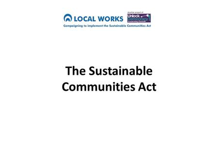 "The Sustainable Communities Act. What does a Sustainable Community mean? ""Creating healthy communities that can thrive and survive in the long term"""